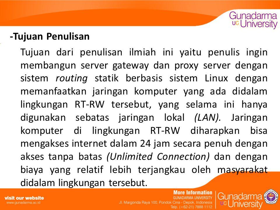 -Tujuan Penulisan Tujuan dari penulisan ilmiah ini yaitu penulis ingin membangun server gateway dan proxy server dengan sistem routing statik berbasis sistem Linux dengan memanfaatkan jaringan komputer yang ada didalam lingkungan RT-RW tersebut, yang selama ini hanya digunakan sebatas jaringan lokal (LAN).