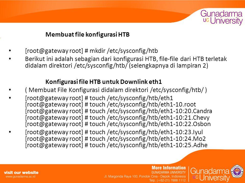 Membuat file konfigurasi HTB [root@gateway root] # mkdir /etc/sysconfig/htb Berikut ini adalah sebagian dari konfigurasi HTB, file-file dari HTB terletak didalam direktori /etc/sysconfig/htb/ (selengkapnya di lampiran 2) Konfigurasi file HTB untuk Downlink eth1 ( Membuat File Konfigurasi didalam direktori /etc/sysconfig/htb/ ) [root@gateway root] # touch /etc/sysconfig/htb/eth1 [root@gateway root] # touch /etc/sysconfig/htb/eth1-10.root [root@gateway root] # touch /etc/sysconfig/htb/eth1-10:20.Candra [root@gateway root] # touch /etc/sysconfig/htb/eth1-10:21.Chevy [root@gateway root] # touch /etc/sysconfig/htb/eth1-10:22.Osbon [root@gateway root] # touch /etc/sysconfig/htb/eth1-10:23.Iyul [root@gateway root] # touch /etc/sysconfig/htb/eth1-10:24.Mo2 [root@gateway root] # touch /etc/sysconfig/htb/eth1-10:25.Adhe