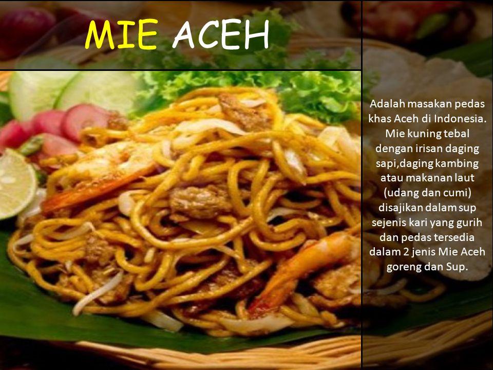 MIE ACEH Adalah masakan pedas khas Aceh di Indonesia. Mie kuning tebal dengan irisan daging sapi,daging kambing atau makanan laut (udang dan cumi) dis