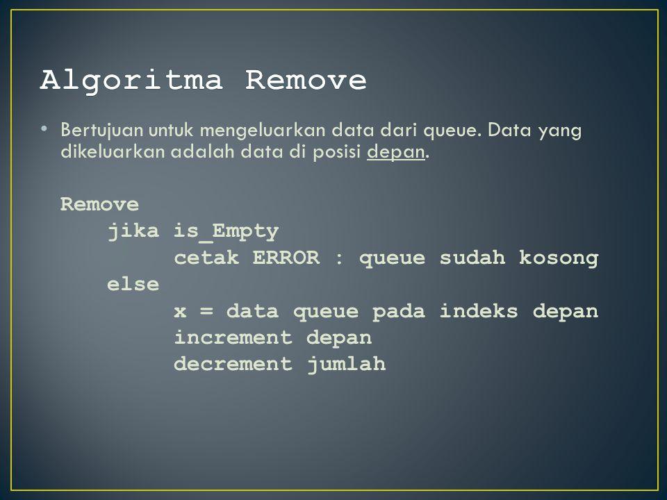 Bertujuan untuk mengeluarkan data dari queue. Data yang dikeluarkan adalah data di posisi depan. Remove jika is_Empty cetak ERROR : queue sudah kosong