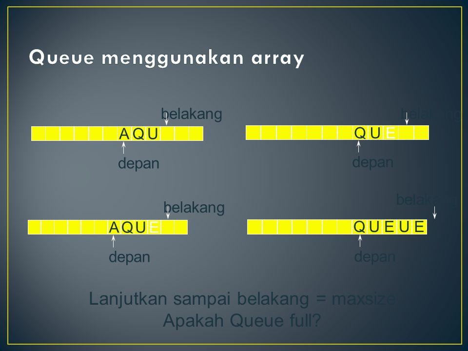 AQU depan belakang AQUE depan belakang QUE depan belakang Lanjutkan sampai belakang = maxsize Apakah Queue full.