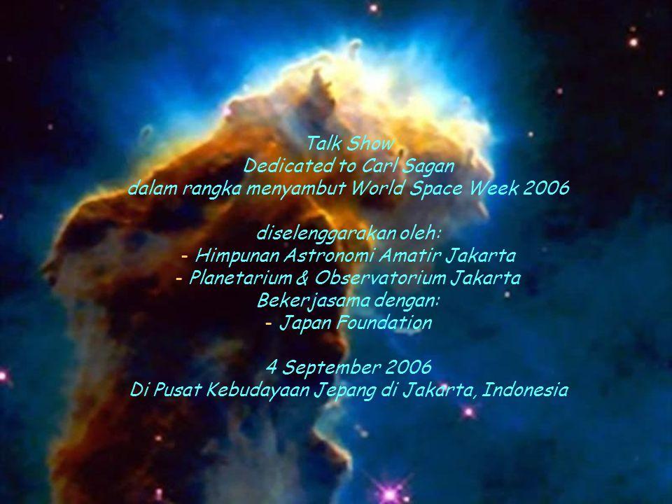 Talk Show Dedicated to Carl Sagan dalam rangka menyambut World Space Week 2006 diselenggarakan oleh: - Himpunan Astronomi Amatir Jakarta - Planetarium & Observatorium Jakarta Bekerjasama dengan: - Japan Foundation 4 September 2006 Di Pusat Kebudayaan Jepang di Jakarta, Indonesia