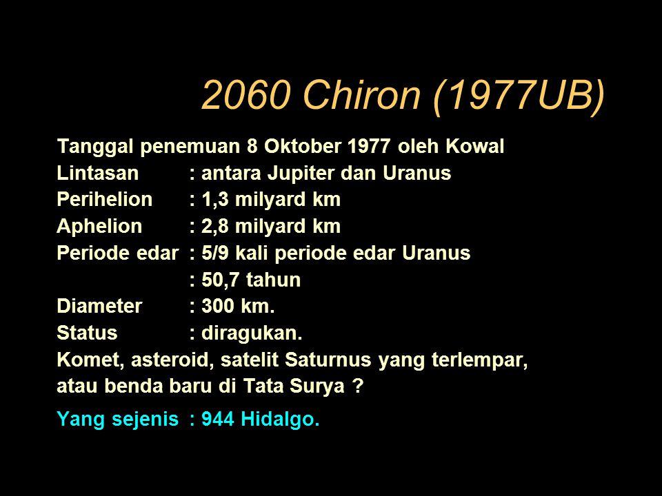 2060 Chiron (1977UB) Tanggal penemuan 8 Oktober 1977 oleh Kowal Lintasan: antara Jupiter dan Uranus Perihelion: 1,3 milyard km Aphelion: 2,8 milyard km Periode edar: 5/9 kali periode edar Uranus : 50,7 tahun Diameter: 300 km.