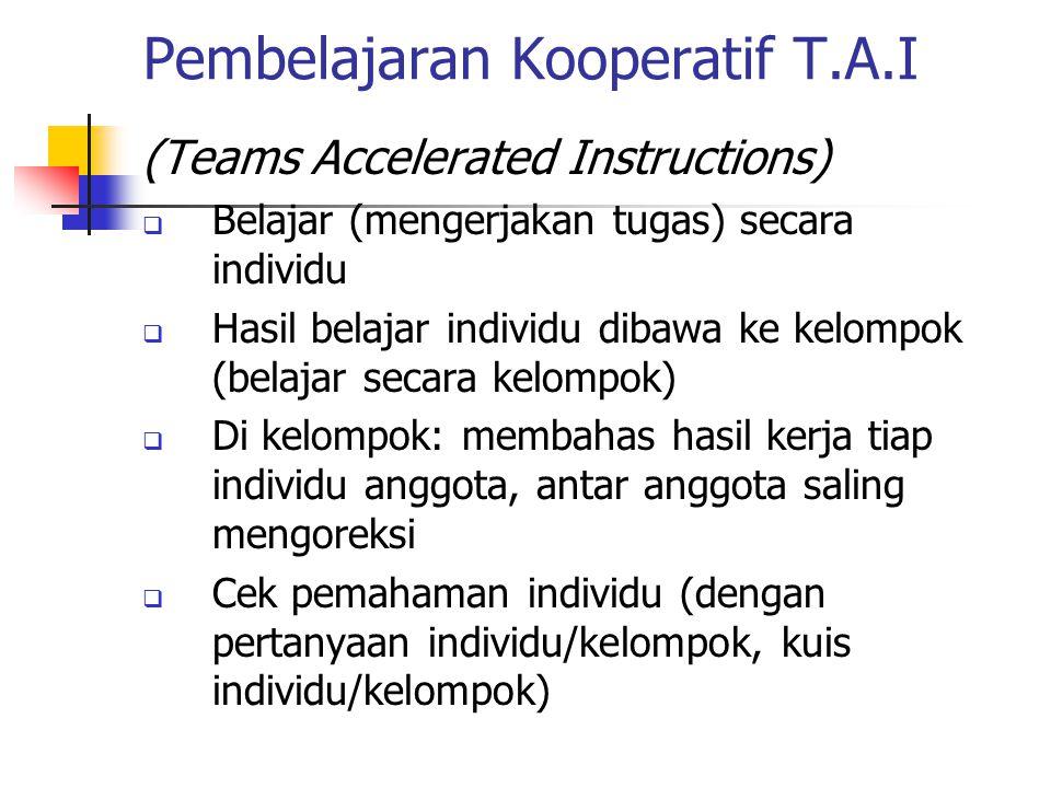 Pembelajaran Kooperatif T.A.I (Teams Accelerated Instructions)  Belajar (mengerjakan tugas) secara individu  Hasil belajar individu dibawa ke kelompok (belajar secara kelompok)  Di kelompok: membahas hasil kerja tiap individu anggota, antar anggota saling mengoreksi  Cek pemahaman individu (dengan pertanyaan individu/kelompok, kuis individu/kelompok)