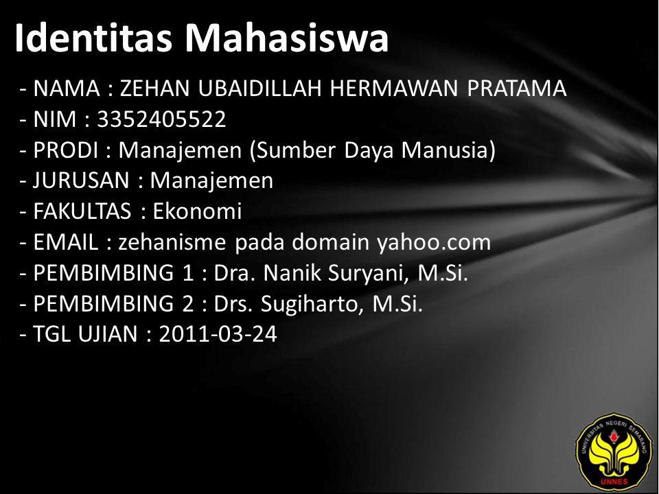 Identitas Mahasiswa - NAMA : ZEHAN UBAIDILLAH HERMAWAN PRATAMA - NIM : 3352405522 - PRODI : Manajemen (Sumber Daya Manusia) - JURUSAN : Manajemen - FAKULTAS : Ekonomi - EMAIL : zehanisme pada domain yahoo.com - PEMBIMBING 1 : Dra.