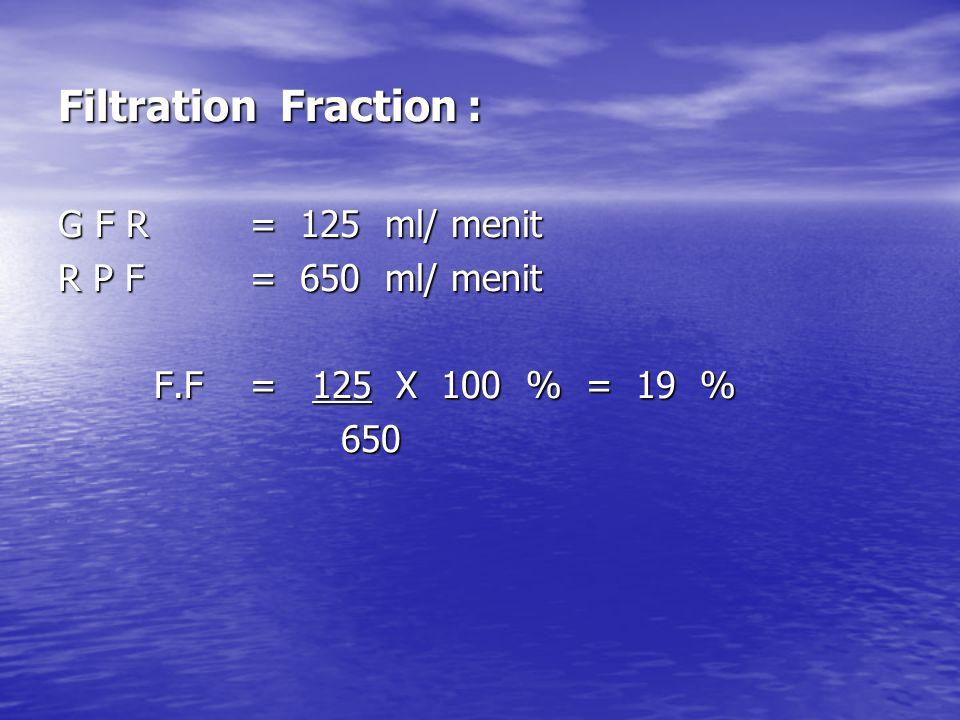 Filtration Fraction : G F R = 125 ml/ menit R P F = 650 ml/ menit F.F= 125 X 100 % = 19 % 650 650