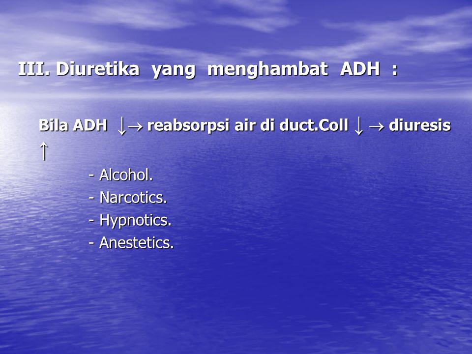 III. Diuretika yang menghambat ADH : Bila ADH ↓  reabsorpsi air di duct.Coll ↓  diuresis ↑ - Alcohol. - Narcotics. - Hypnotics. - Anestetics.
