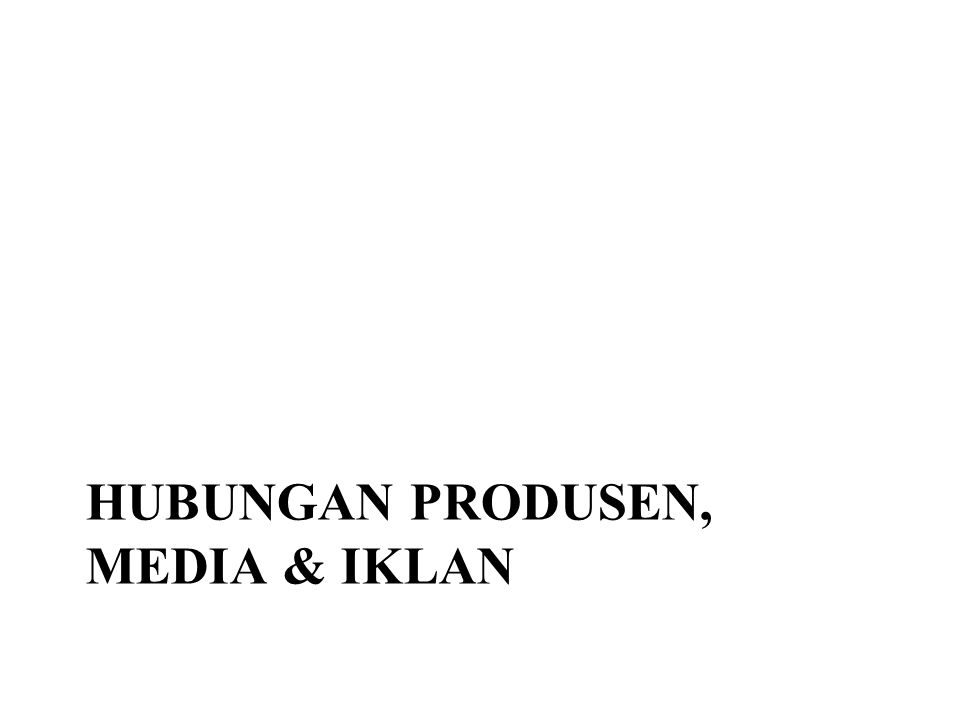 PROSES HUBUNGAN PRODUSEN, BIRO IKLAN & MEDIA Client [Produsen] Biro Iklan [Creative & Media Planning] Media