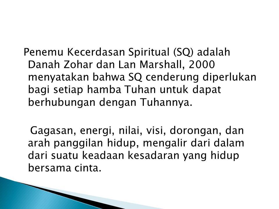SQ ( Spiritual Quotient) Spiritual adalah inti dari pusat diri sendiri Menurut Agus N. Germanto, 2001: Kecerdasan spiritual adalah sumber yang mengilh