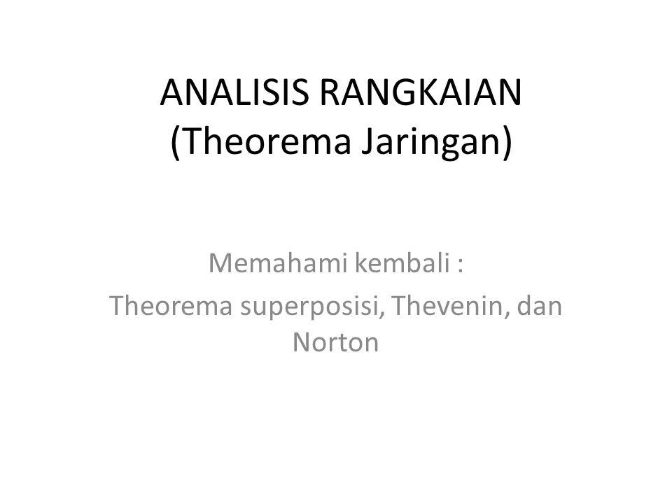ANALISIS RANGKAIAN (Theorema Jaringan) Memahami kembali : Theorema superposisi, Thevenin, dan Norton