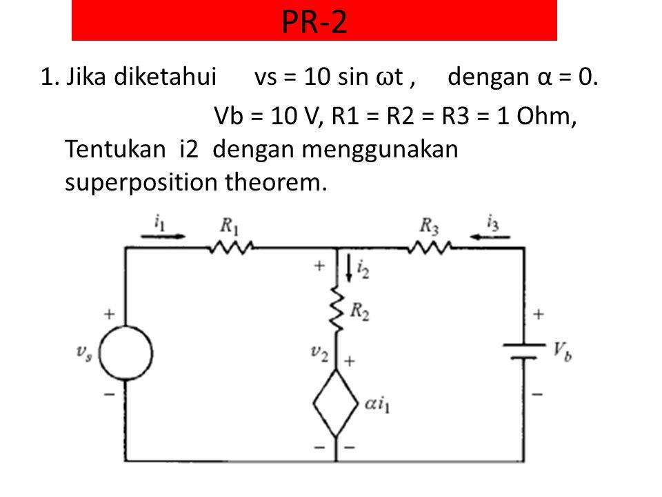 PR-2 1. Jika diketahui vs = 10 sin ω t, dengan α = 0. Vb = 10 V, R1 = R2 = R3 = 1 Ohm, Tentukan i2 dengan menggunakan superposition theorem.