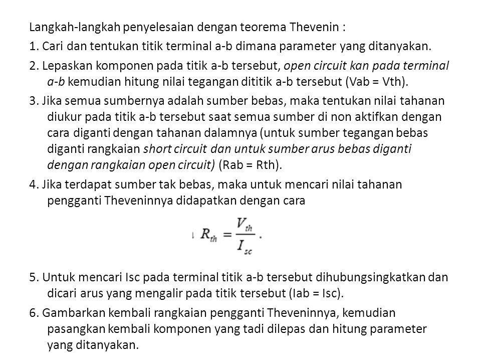 Langkah-langkah penyelesaian dengan teorema Thevenin : 1. Cari dan tentukan titik terminal a-b dimana parameter yang ditanyakan. 2. Lepaskan komponen