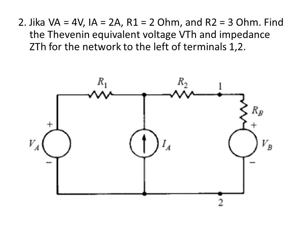 2. Jika VA = 4V, IA = 2A, R1 = 2 Ohm, and R2 = 3 Ohm. Find the Thevenin equivalent voltage VTh and impedance ZTh for the network to the left of termin
