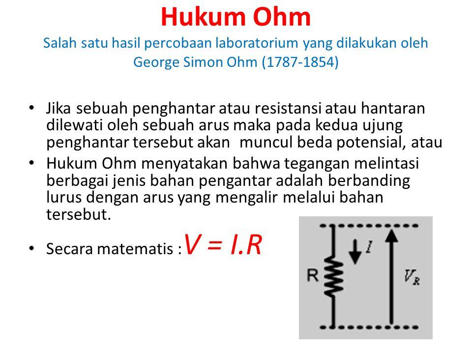 Hukum Ohm Salah satu hasil percobaan laboratorium yang dilakukan oleh George Simon Ohm (1787-1854) Jika sebuah penghantar atau resistansi atau hantara