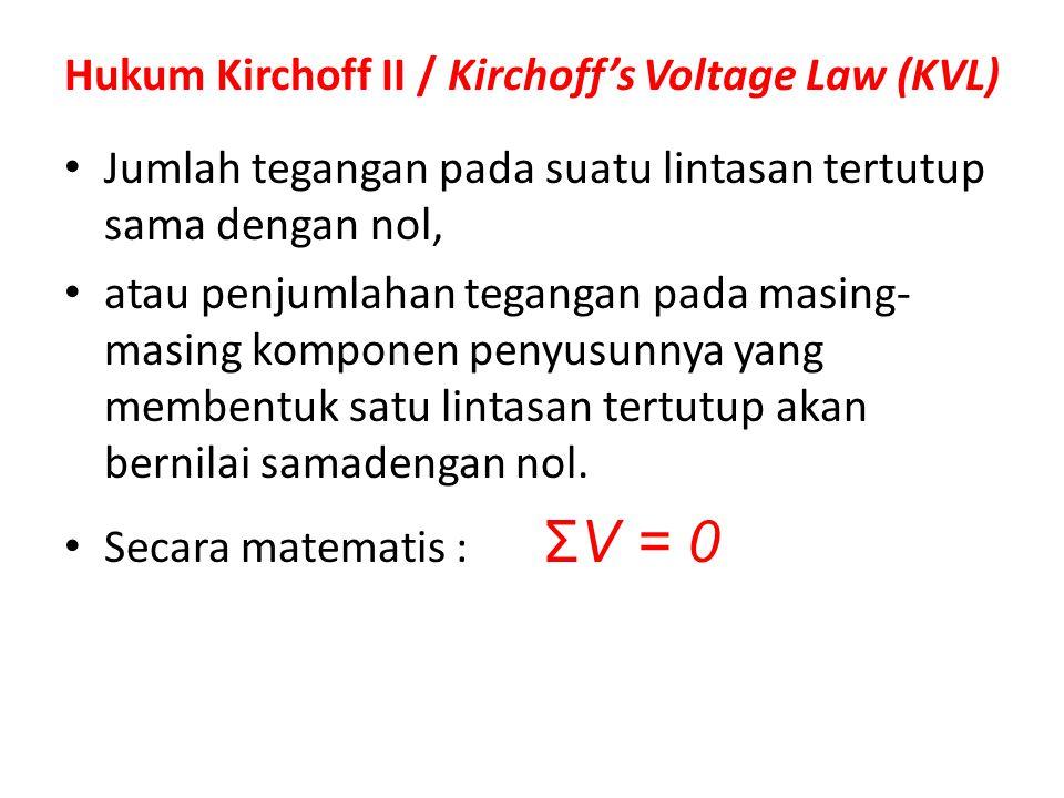 Hukum Kirchoff II / Kirchoff's Voltage Law (KVL) Jumlah tegangan pada suatu lintasan tertutup sama dengan nol, atau penjumlahan tegangan pada masing-