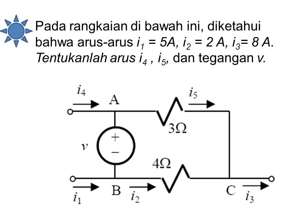 Pada rangkaian di bawah ini, diketahui bahwa arus-arus i 1 = 5A, i 2 = 2 A, i 3 = 8 A. Tentukanlah arus i 4, i 5, dan tegangan v.