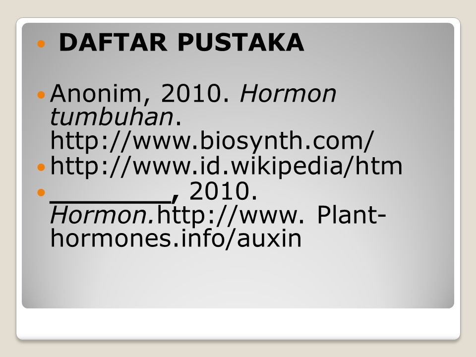 DAFTAR PUSTAKA Anonim, 2010. Hormon tumbuhan. http://www.biosynth.com/ http://www.id.wikipedia/htm _______, 2010. Hormon.http://www. Plant- hormones.i