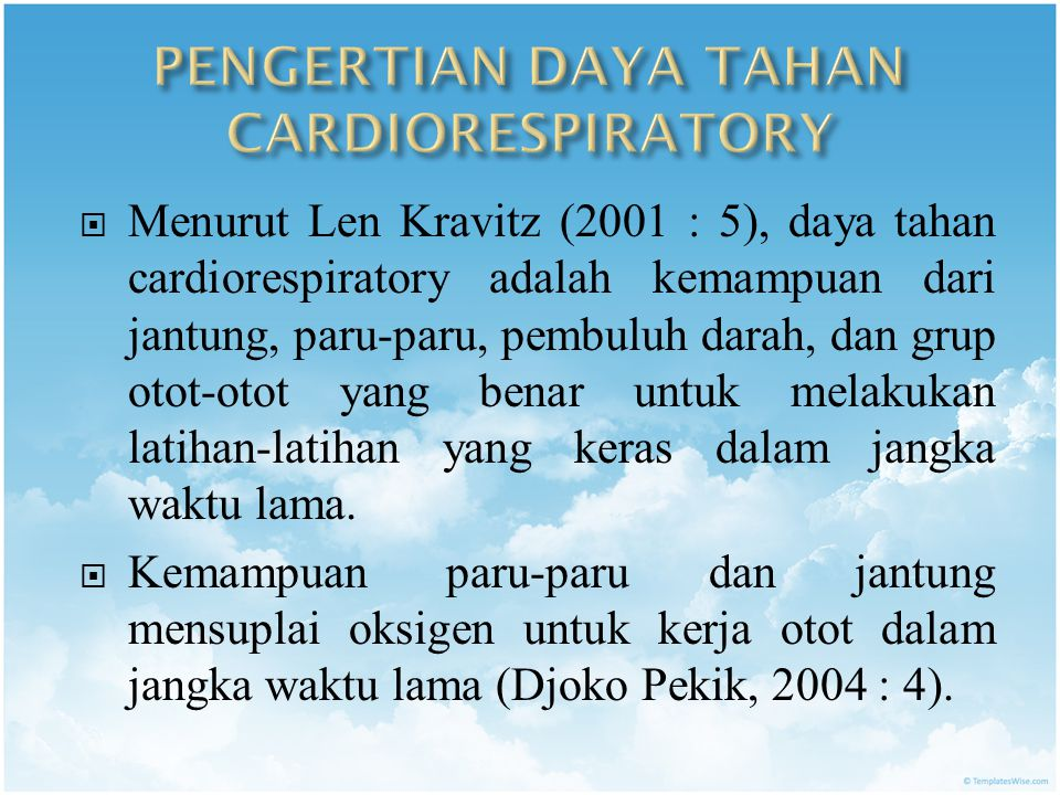  Menurut Len Kravitz (2001 : 5), daya tahan cardiorespiratory adalah kemampuan dari jantung, paru-paru, pembuluh darah, dan grup otot-otot yang benar untuk melakukan latihan-latihan yang keras dalam jangka waktu lama.