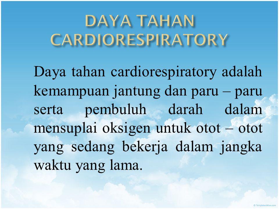 Daya tahan cardiorespiratory adalah kemampuan jantung dan paru – paru serta pembuluh darah dalam mensuplai oksigen untuk otot – otot yang sedang bekerja dalam jangka waktu yang lama.