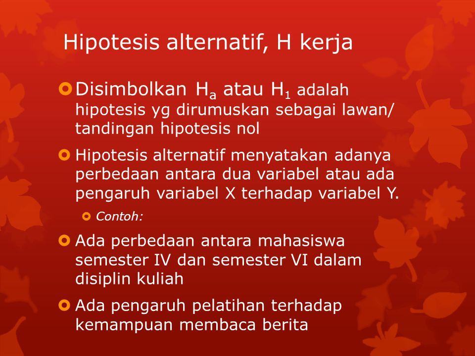Hipotesis alternatif, H kerja  Disimbolkan H a atau H 1 adalah hipotesis yg dirumuskan sebagai lawan/ tandingan hipotesis nol  Hipotesis alternatif menyatakan adanya perbedaan antara dua variabel atau ada pengaruh variabel X terhadap variabel Y.