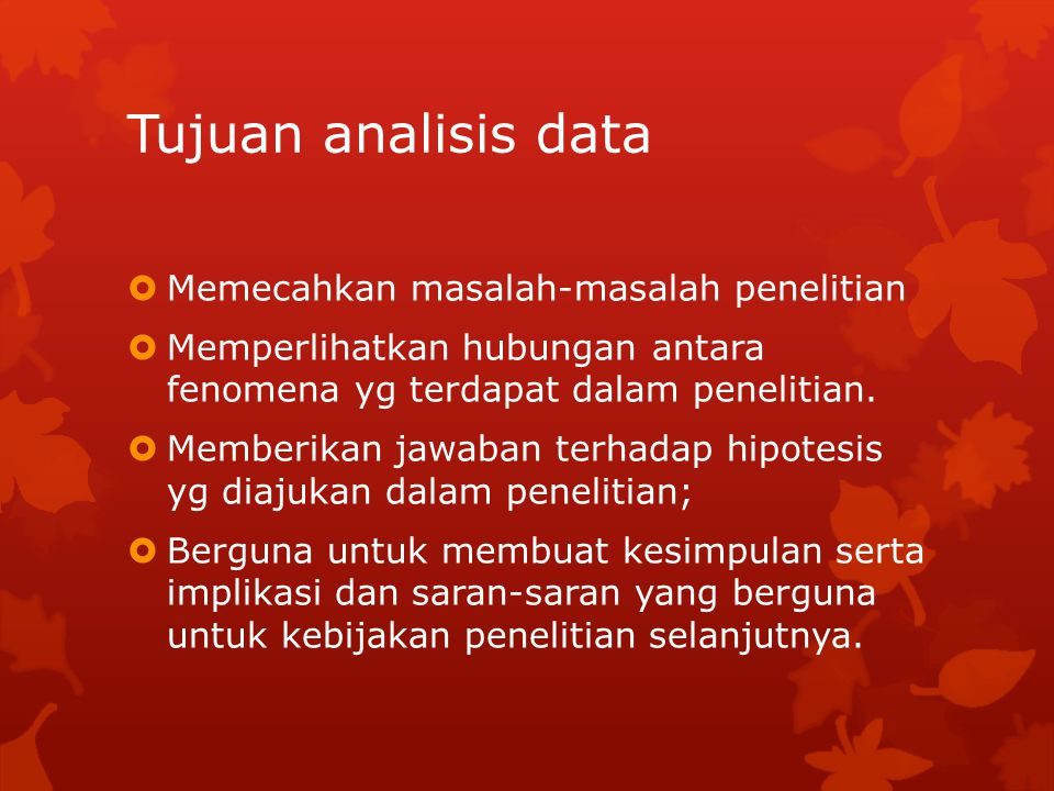 Tujuan analisis data  Memecahkan masalah-masalah penelitian  Memperlihatkan hubungan antara fenomena yg terdapat dalam penelitian.