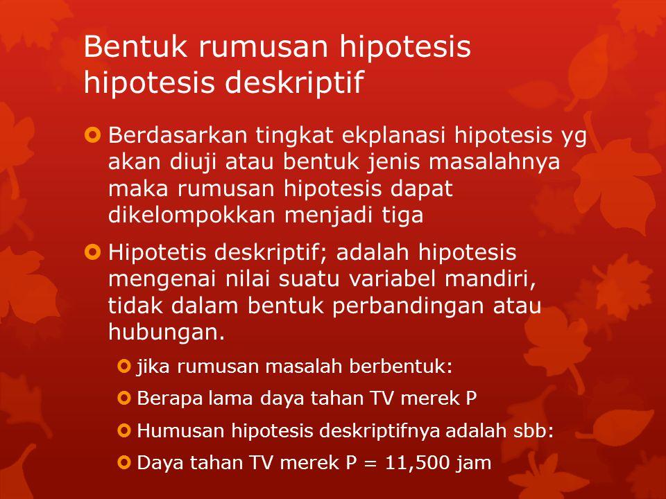 Bentuk rumusan hipotesis hipotesis deskriptif  Berdasarkan tingkat ekplanasi hipotesis yg akan diuji atau bentuk jenis masalahnya maka rumusan hipotesis dapat dikelompokkan menjadi tiga  Hipotetis deskriptif; adalah hipotesis mengenai nilai suatu variabel mandiri, tidak dalam bentuk perbandingan atau hubungan.