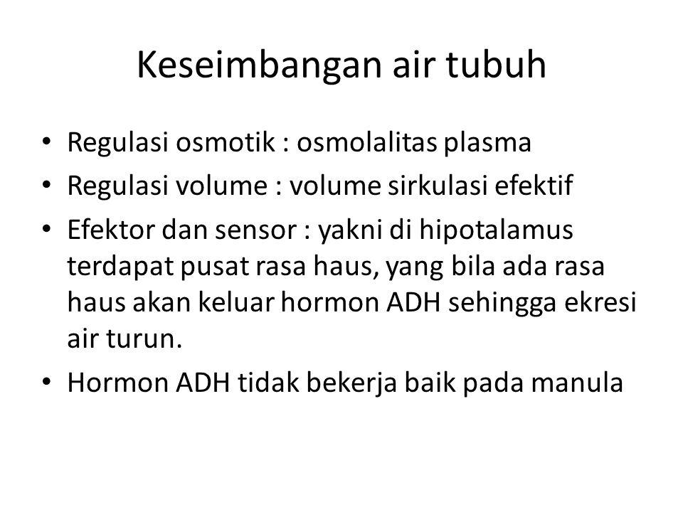 Keseimbangan air tubuh Regulasi osmotik : osmolalitas plasma Regulasi volume : volume sirkulasi efektif Efektor dan sensor : yakni di hipotalamus terdapat pusat rasa haus, yang bila ada rasa haus akan keluar hormon ADH sehingga ekresi air turun.