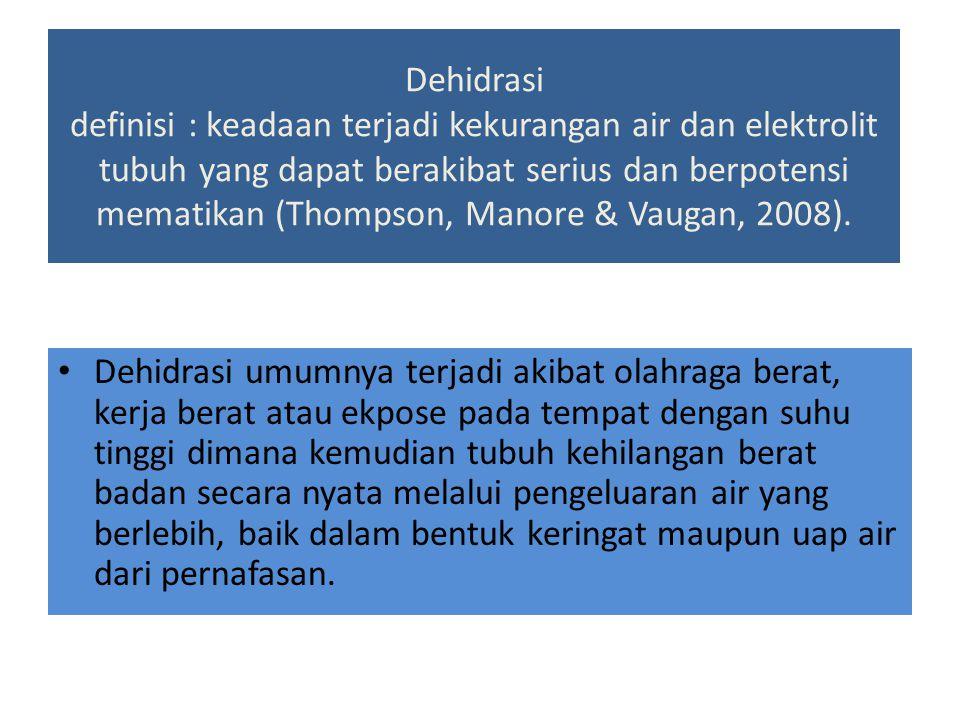 Dehidrasi definisi : keadaan terjadi kekurangan air dan elektrolit tubuh yang dapat berakibat serius dan berpotensi mematikan (Thompson, Manore & Vaugan, 2008).