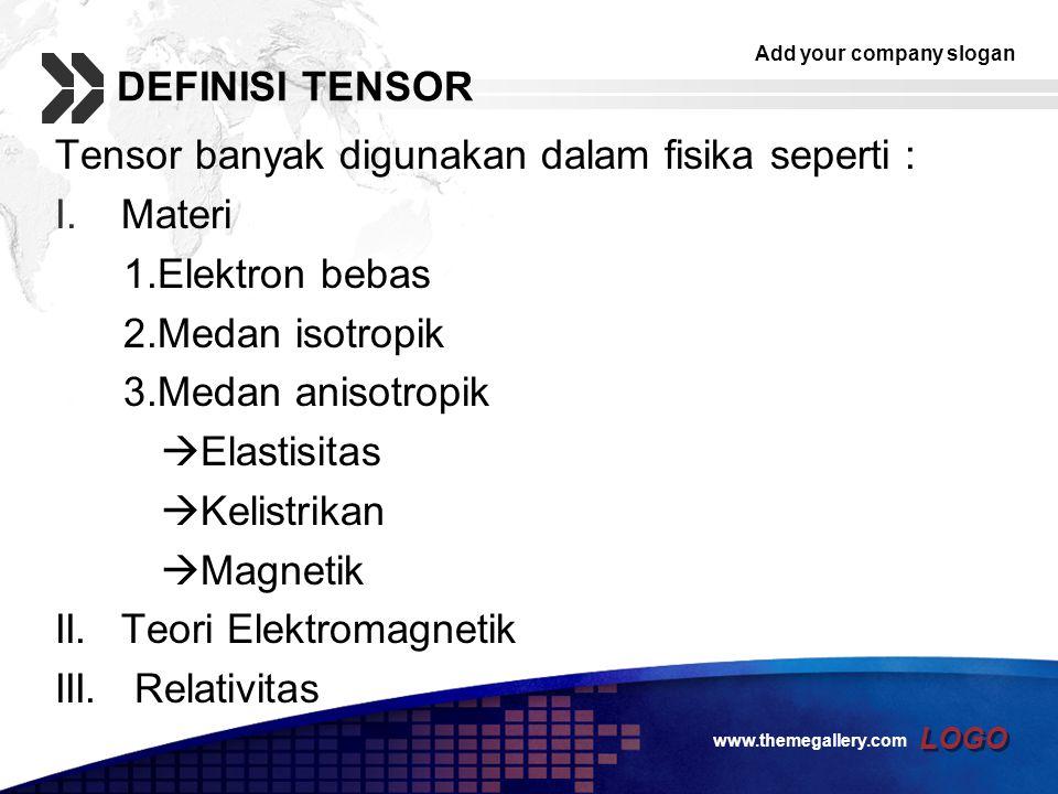 Add your company slogan LOGO DEFINISI TENSOR Tensor banyak digunakan dalam fisika seperti : I.Materi 1.Elektron bebas 2.Medan isotropik 3.Medan anisot