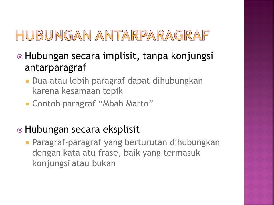  Hubungan secara implisit, tanpa konjungsi antarparagraf  Dua atau lebih paragraf dapat dihubungkan karena kesamaan topik  Contoh paragraf Mbah Marto  Hubungan secara eksplisit  Paragraf-paragraf yang berturutan dihubungkan dengan kata atu frase, baik yang termasuk konjungsi atau bukan