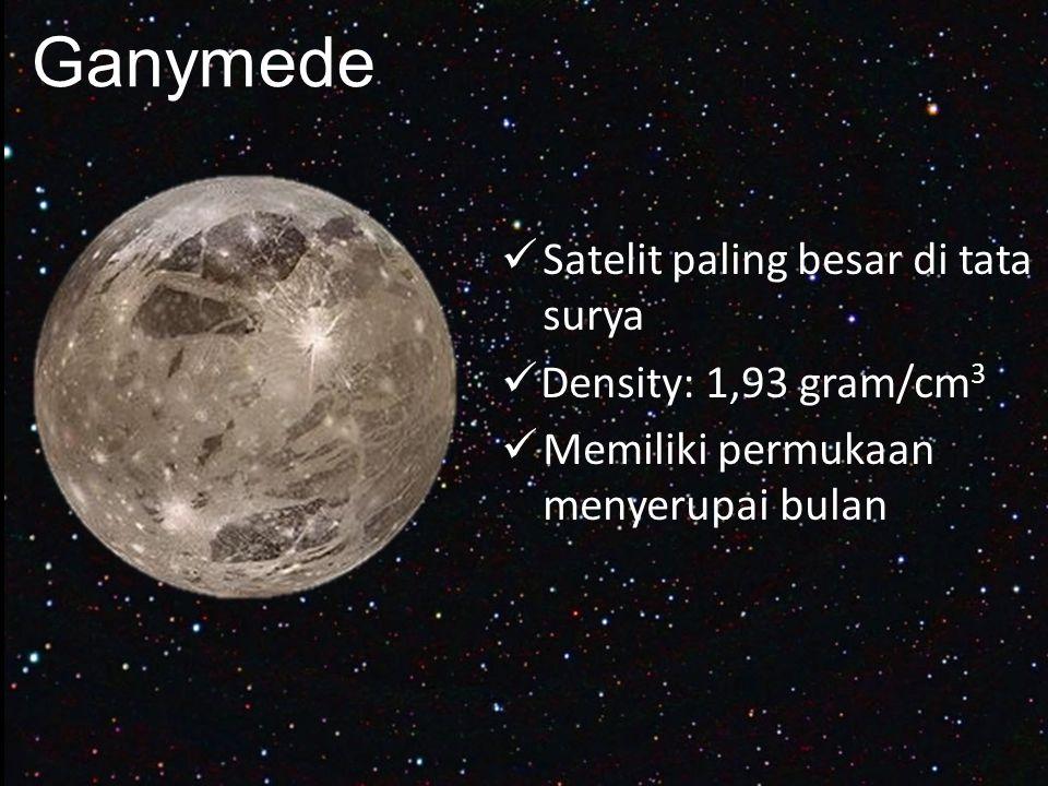 Ganymede Satelit paling besar di tata surya Density: 1,93 gram/cm 3 Memiliki permukaan menyerupai bulan
