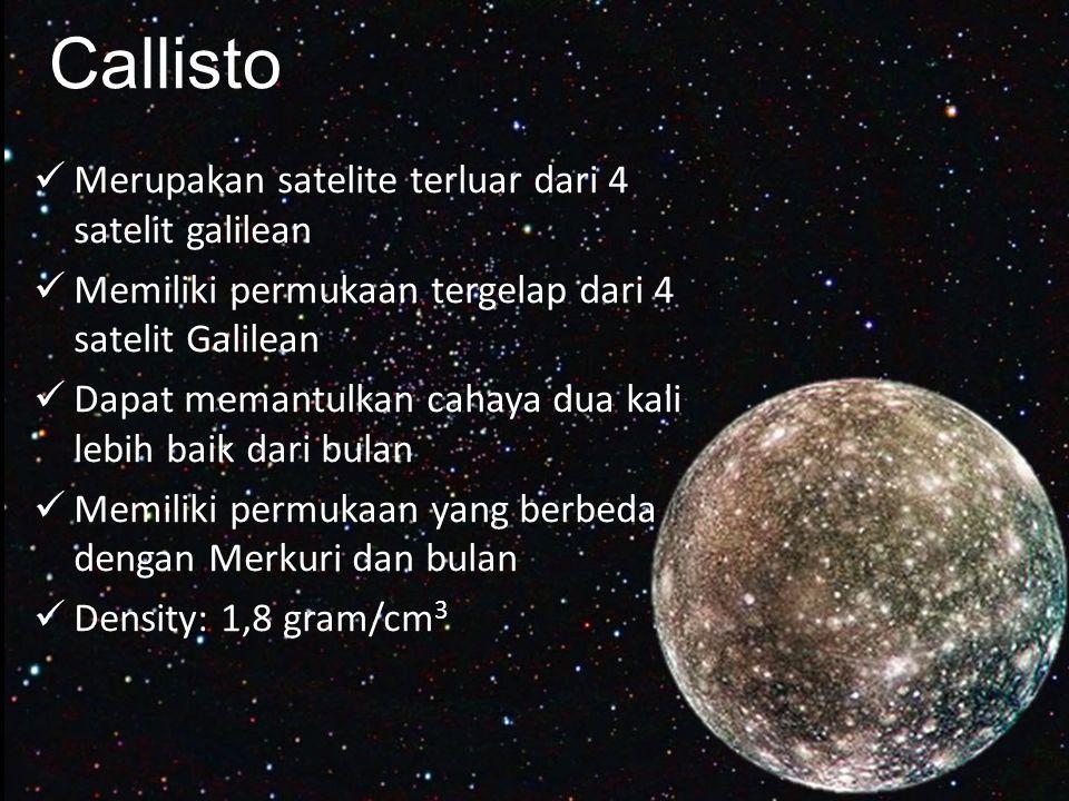 Callisto Merupakan satelite terluar dari 4 satelit galilean Memiliki permukaan tergelap dari 4 satelit Galilean Dapat memantulkan cahaya dua kali lebih baik dari bulan Memiliki permukaan yang berbeda dengan Merkuri dan bulan Density: 1,8 gram/cm 3