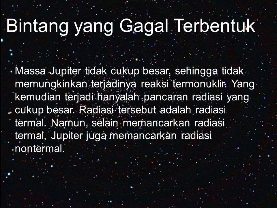 Bintang yang Gagal Terbentuk Massa Jupiter tidak cukup besar, sehingga tidak memungkinkan terjadinya reaksi termonuklir. Yang kemudian terjadi hanyala