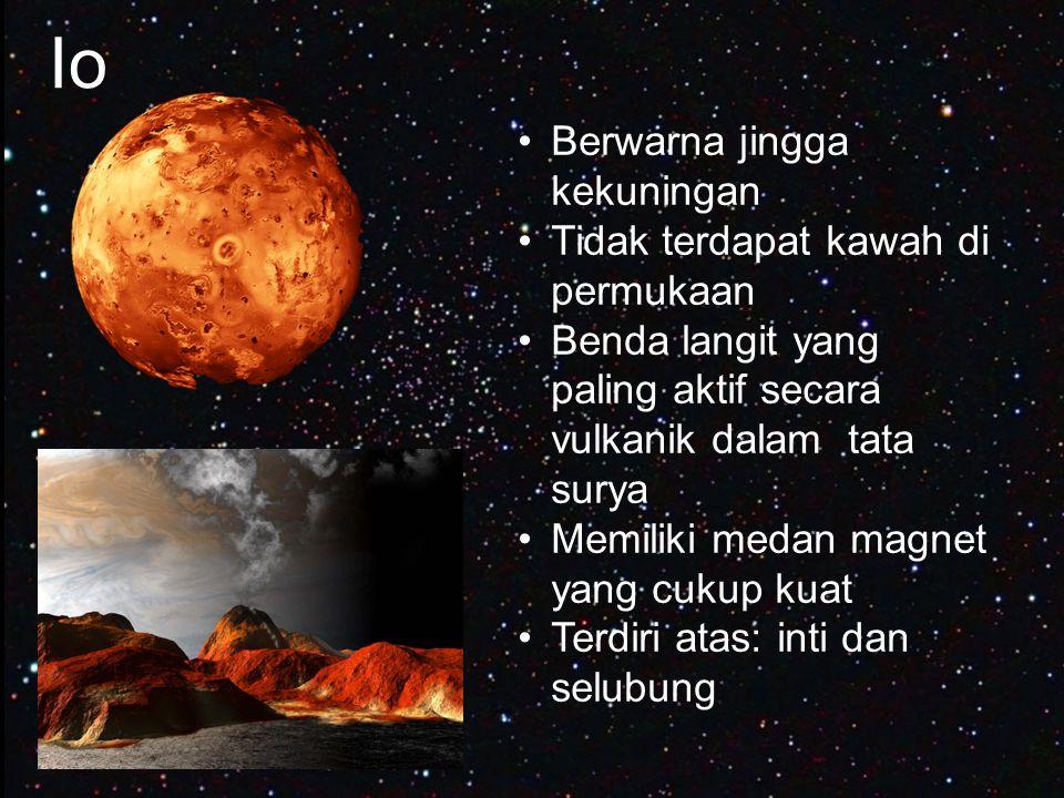 Io Berwarna jingga kekuningan Tidak terdapat kawah di permukaan Benda langit yang paling aktif secara vulkanik dalam tata surya Memiliki medan magnet yang cukup kuat Terdiri atas: inti dan selubung