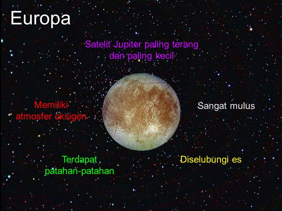 Europa Satelit Jupiter paling terang dan paling kecil Sangat mulus Diselubungi esTerdapat patahan-patahan Memiliki atmosfer oksigen