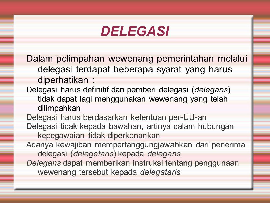 DELEGASI Dalam pelimpahan wewenang pemerintahan melalui delegasi terdapat beberapa syarat yang harus diperhatikan : Delegasi harus definitif dan pemberi delegasi (delegans) tidak dapat lagi menggunakan wewenang yang telah dilimpahkan Delegasi harus berdasarkan ketentuan per-UU-an Delegasi tidak kepada bawahan, artinya dalam hubungan kepegawaian tidak diperkenankan Adanya kewajiban mempertanggungjawabkan dari penerima delegasi (delegetaris) kepada delegans Delegans dapat memberikan instruksi tentang penggunaan wewenang tersebut kepada delegataris