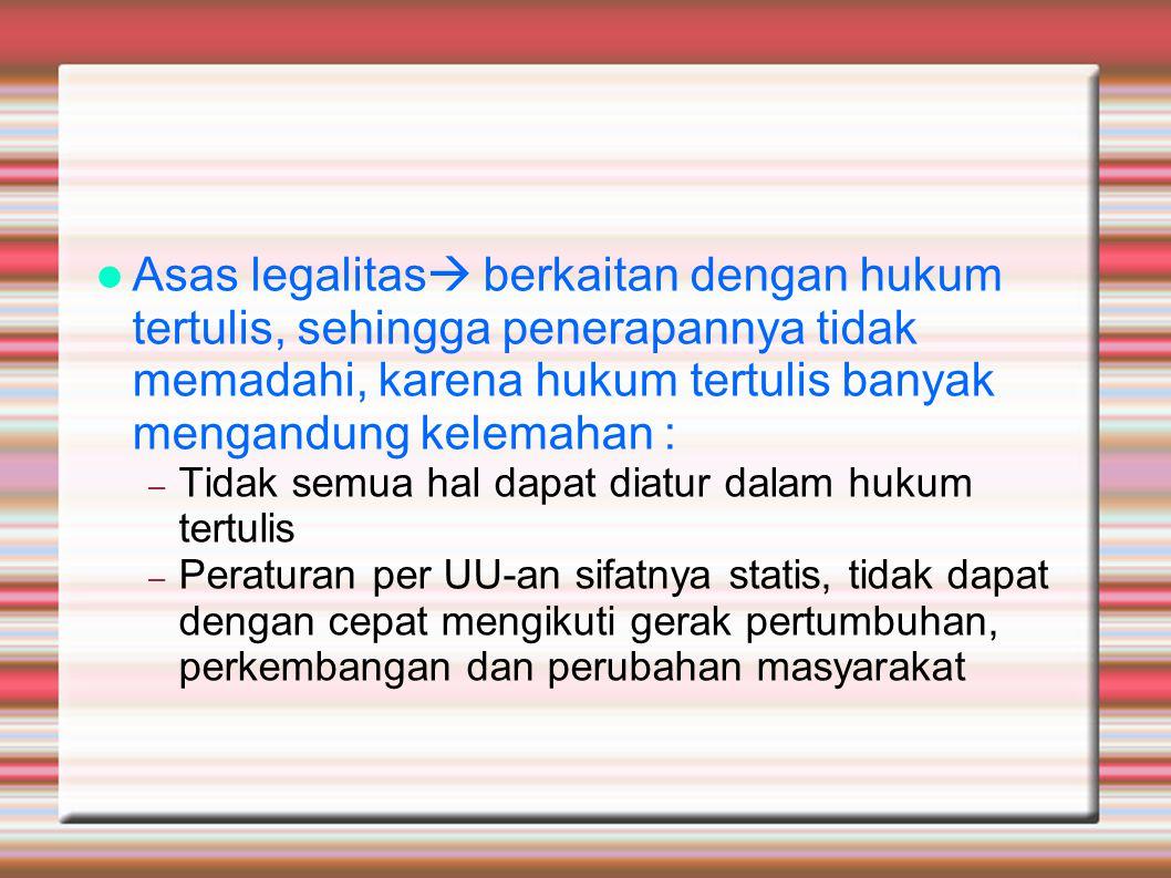 Asas legalitas  berkaitan dengan hukum tertulis, sehingga penerapannya tidak memadahi, karena hukum tertulis banyak mengandung kelemahan : – Tidak se
