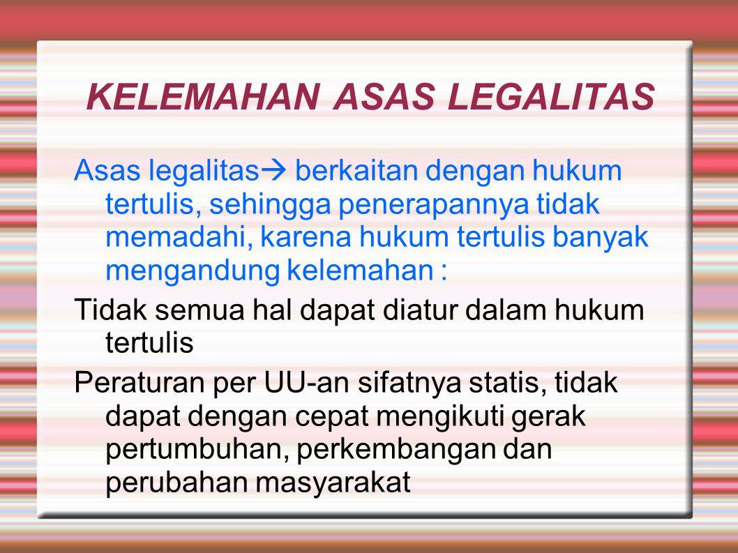 KELEMAHAN ASAS LEGALITAS Asas legalitas  berkaitan dengan hukum tertulis, sehingga penerapannya tidak memadahi, karena hukum tertulis banyak mengandu