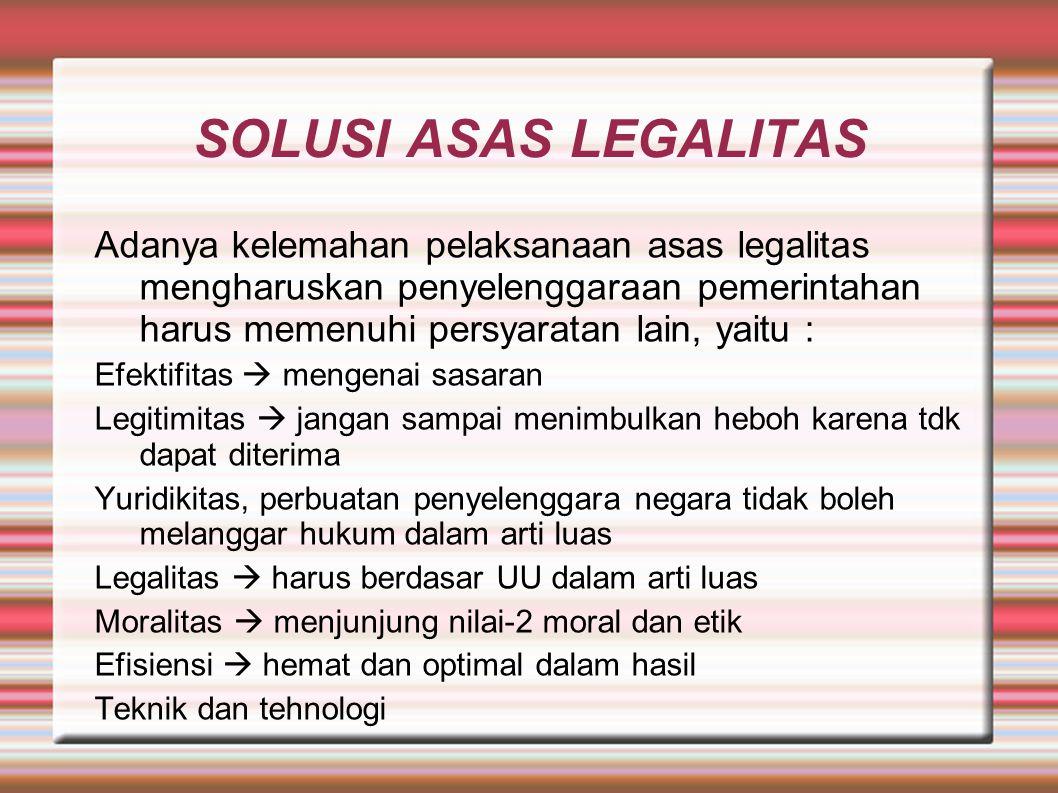 SOLUSI ASAS LEGALITAS Adanya kelemahan pelaksanaan asas legalitas mengharuskan penyelenggaraan pemerintahan harus memenuhi persyaratan lain, yaitu : E