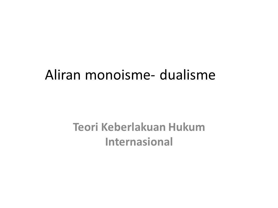 Aliran monoisme- dualisme Teori Keberlakuan Hukum Internasional