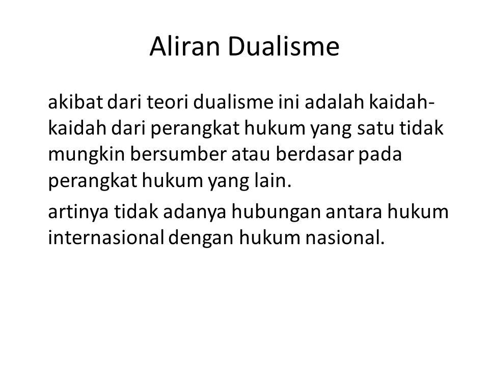 Aliran Dualisme akibat dari teori dualisme ini adalah kaidah- kaidah dari perangkat hukum yang satu tidak mungkin bersumber atau berdasar pada perangkat hukum yang lain.