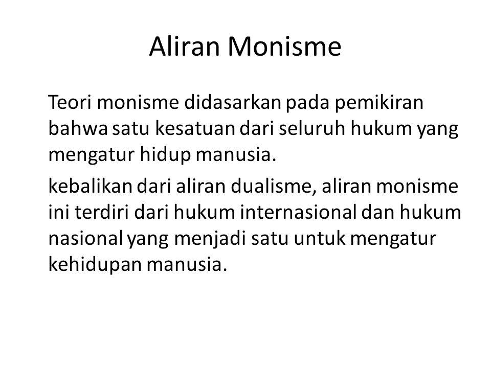 Aliran Monisme Teori monisme didasarkan pada pemikiran bahwa satu kesatuan dari seluruh hukum yang mengatur hidup manusia.