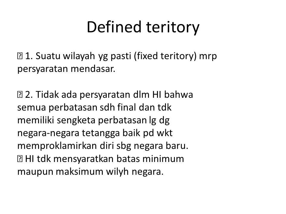 Defined teritory ž 1.Suatu wilayah yg pasti (fixed teritory) mrp persyaratan mendasar.