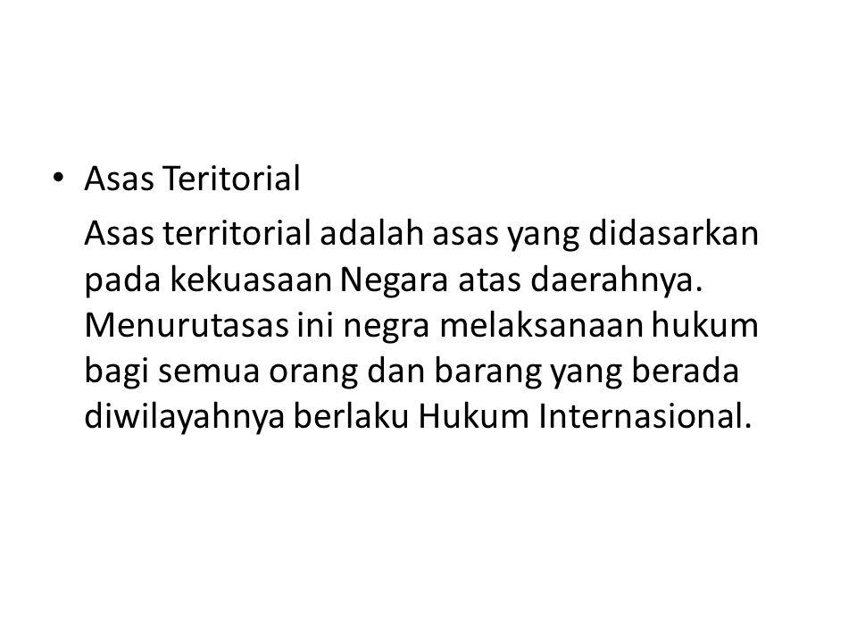Asas Teritorial Asas territorial adalah asas yang didasarkan pada kekuasaan Negara atas daerahnya.