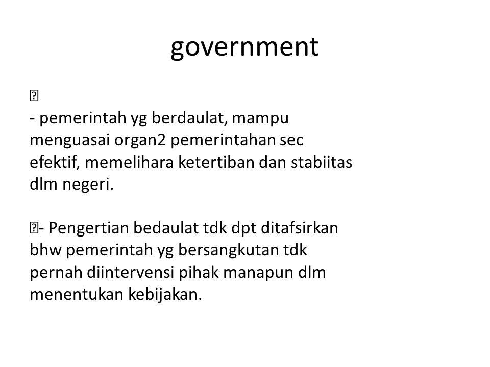 government ž - pemerintah yg berdaulat, mampu menguasai organ2 pemerintahan sec efektif, memelihara ketertiban dan stabiitas dlm negeri.