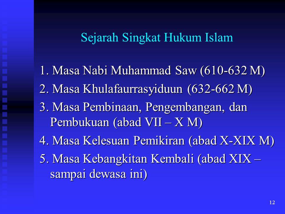 12 Sejarah Singkat Hukum Islam 1. Masa Nabi Muhammad Saw (610-632 M) 2. Masa Khulafaurrasyiduun (632-662 M) 3. Masa Pembinaan, Pengembangan, dan Pembu