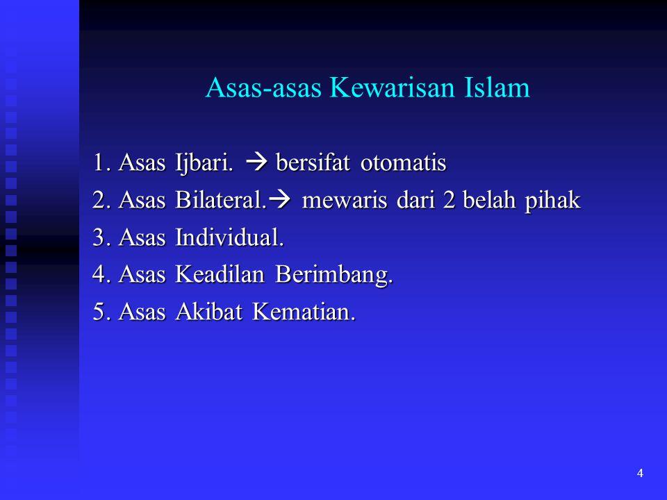 4 Asas-asas Kewarisan Islam 1. Asas Ijbari.  bersifat otomatis 2. Asas Bilateral.  mewaris dari 2 belah pihak 3. Asas Individual. 4. Asas Keadilan B