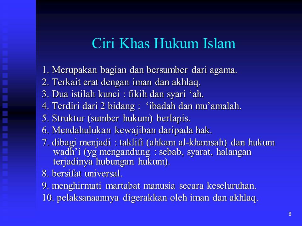 8 Ciri Khas Hukum Islam 1. Merupakan bagian dan bersumber dari agama. 2. Terkait erat dengan iman dan akhlaq. 3. Dua istilah kunci : fikih dan syari '