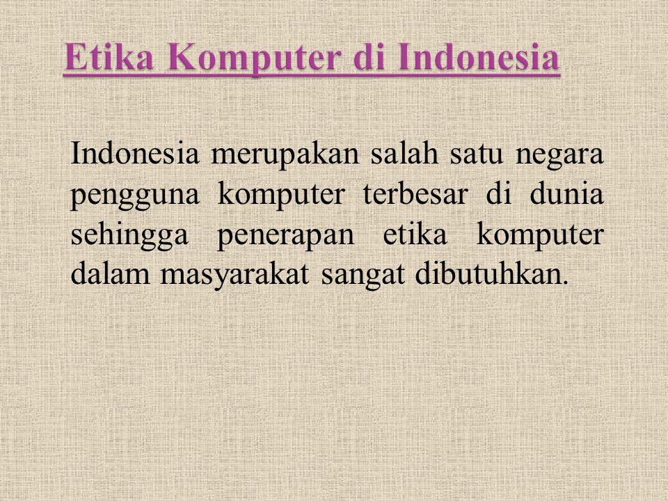 Indonesia merupakan salah satu negara pengguna komputer terbesar di dunia sehingga penerapan etika komputer dalam masyarakat sangat dibutuhkan.