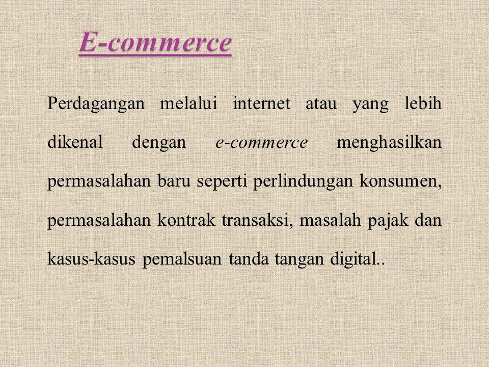 Perdagangan melalui internet atau yang lebih dikenal dengan e-commerce menghasilkan permasalahan baru seperti perlindungan konsumen, permasalahan kontrak transaksi, masalah pajak dan kasus-kasus pemalsuan tanda tangan digital..